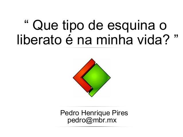 """ Que tipo de esquina o liberato é na minha vida? "" Pedro Henrique Pires pedro@mbr.mx"