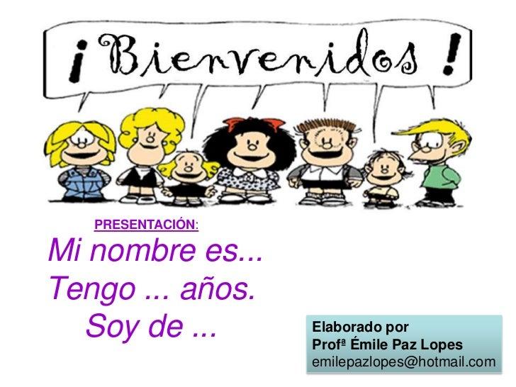 Mi nombrees...Tengo ... años.Soy de ...<br />PRESENTACIÓN:<br />Elaborado por <br />Profª Émile Paz Lopes<br />emilepazlo...