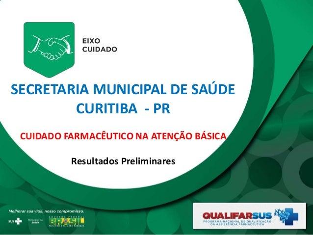 SECRETARIA MUNICIPAL DE SAÚDE CURITIBA - PR CUIDADO FARMACÊUTICO NA ATENÇÃO BÁSICA Resultados Preliminares