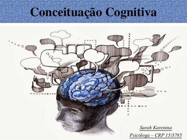 Conceituação Cognitiva Sarah Karenina Psicóloga – CRP 15/3785