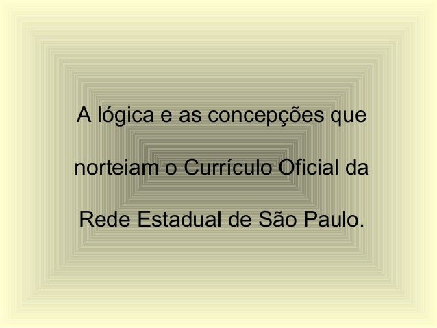 A lógica e as concepções quenorteiam o Currículo Oficial daRede Estadual de São Paulo.