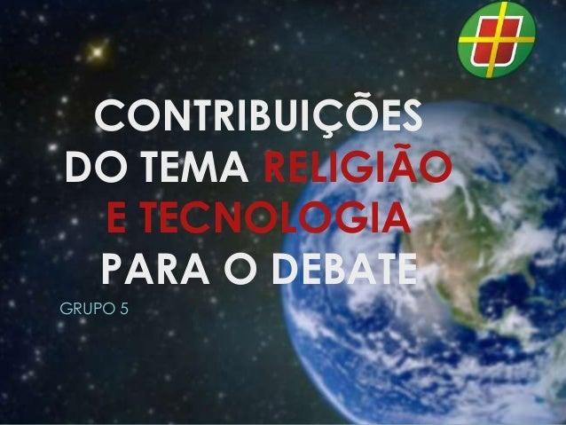 CONTRIBUIÇÕES DO TEMA RELIGIÃO E TECNOLOGIA PARA O DEBATE GRUPO 5