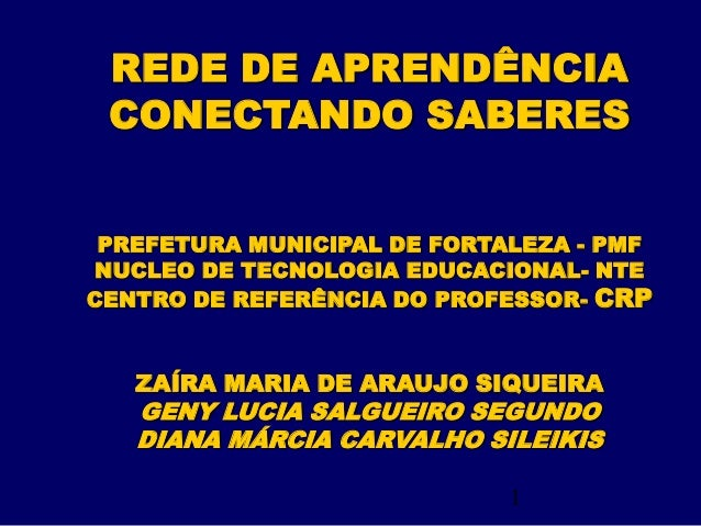 1 REDE DE APRENDÊNCIA CONECTANDO SABERES PREFETURA MUNICIPAL DE FORTALEZA - PMF NUCLEO DE TECNOLOGIA EDUCACIONAL- NTE CENT...