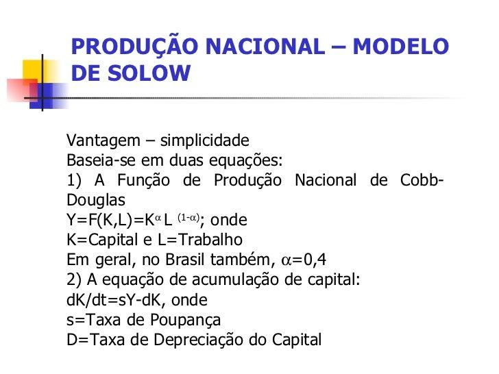 PRODUÇÃO NACIONAL – MODELO DE SOLOW Vantagem – simplicidade  Baseia-se em duas equações: 1) A Função de Produção Nacional ...