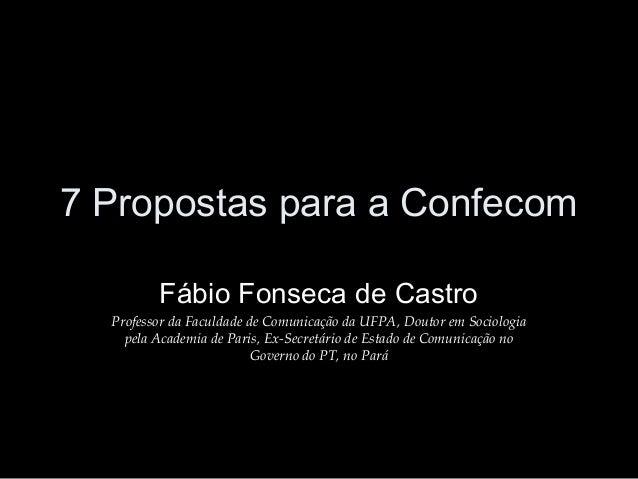 7 Propostas para a Confecom Fábio Fonseca de Castro Professor da Faculdade de Comunicação da UFPA, Doutor em Sociologia pe...
