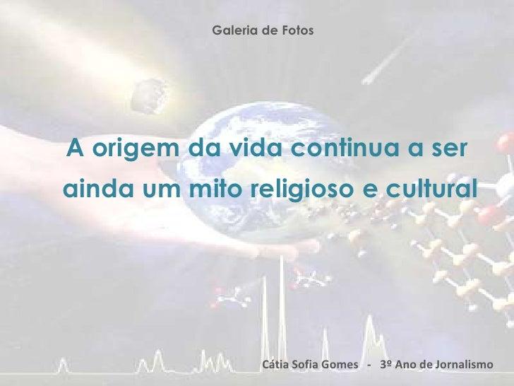 Galeria de Fotos<br />A origem da vida continua a ser<br />ainda um mito religioso e cultural<br />Cátia Sofia Gomes   -  ...