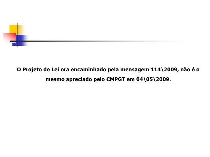 O Projeto de Lei ora encaminhado pela mensagem 1142009, não é o           mesmo apreciado pelo CMPGT em 04052009.