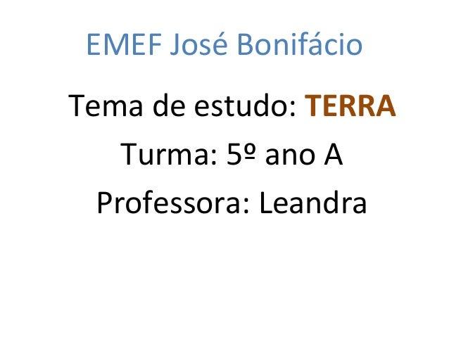 EMEF José Bonifácio Tema de estudo: TERRA Turma: 5º ano A Professora: Leandra
