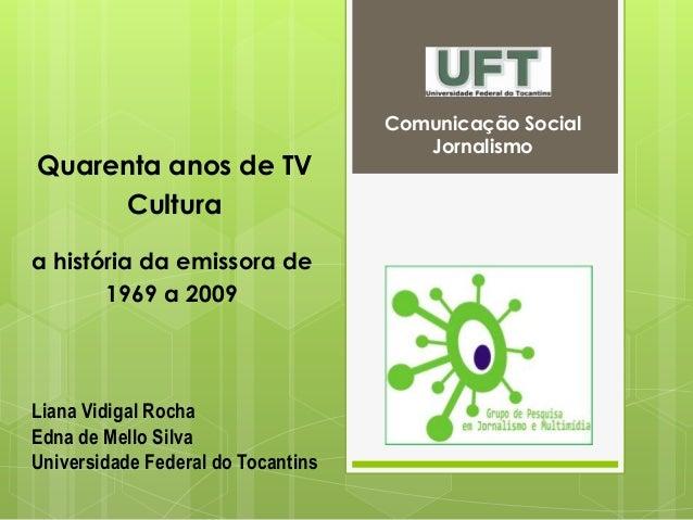 Comunicação Social Jornalismo a história da emissora de 1969 a 2009 Liana Vidigal Rocha Edna de Mello Silva Universidade F...