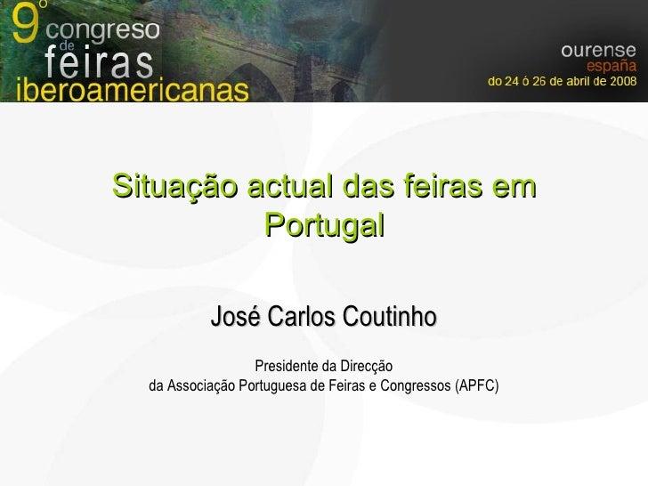 José Carlos Coutinho Presidente da Direcção da Associação Portuguesa de Feiras e Congressos (APFC) Situação actual das fei...