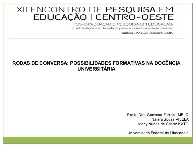 RODAS DE CONVERSA: POSSIBILIDADES FORMATIVAS NA DOCÊNCIA  UNIVERSITÁRIA  Profa. Dra. Geovana Ferreira MELO  Naiara Sousa V...
