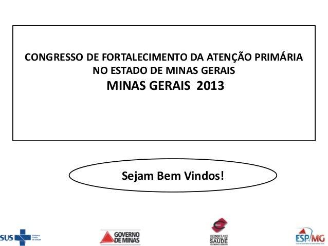 CONGRESSO DE FORTALECIMENTO DA ATENÇÃO PRIMÁRIA NO ESTADO DE MINAS GERAIS  MINAS GERAIS 2013  Sejam Bem Vindos!