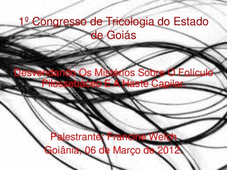 1º Congresso de Tricologia do Estado             de GoiásDesvendando Os Mistérios Sobre O Folículo     Pilossebáceo E A Ha...