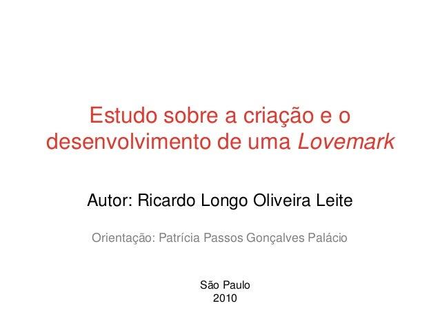 Estudo sobre a criação e odesenvolvimento de uma Lovemark   Autor: Ricardo Longo Oliveira Leite    Orientação: Patrícia Pa...