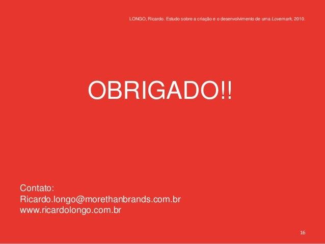 LONGO, Ricardo. Estudo sobre a criação e o desenvolvimento de uma Lovemark, 2010.              OBRIGADO!!Contato:Ricardo.l...