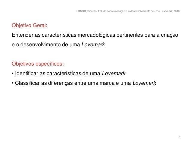 LONGO, Ricardo. Estudo sobre a criação e o desenvolvimento de uma Lovemark, 2010.Objetivo Geral:Entender as característica...