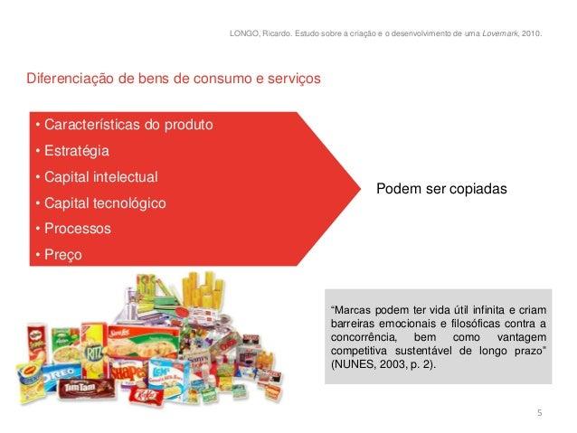 LONGO, Ricardo. Estudo sobre a criação e o desenvolvimento de uma Lovemark, 2010.Diferenciação de bens de consumo e serviç...