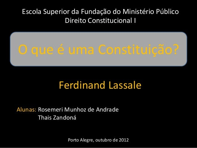 Escola Superior da Fundação do Ministério Público  Direito Constitucional I  O que é uma Constituição?  Ferdinand Lassale ...