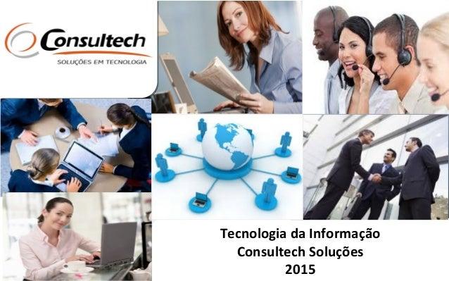 Tecnologia da Informação Consultech Soluções 2015 Tecnologia da Informação Consultech Soluções 2015