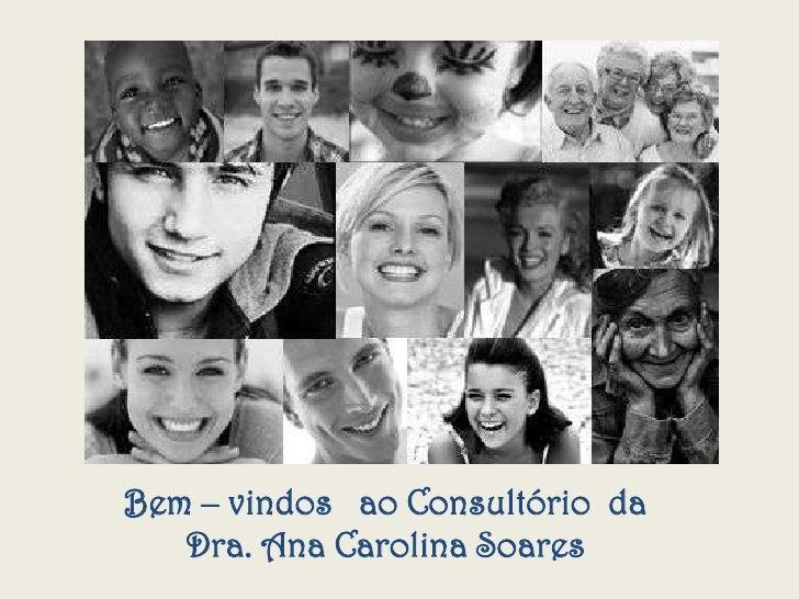 Bem – vindos ao Consultório da   Dra. Ana Carolina Soares
