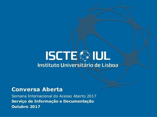 Conversa Aberta Semana Internacional do Acesso Aberto 2017 Serviço de Informação e Documentação Outubro 2017