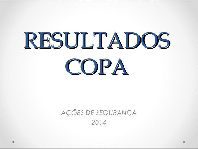 RESULTADOSRESULTADOS COPACOPA AÇÕES DE SEGURANÇA 2014
