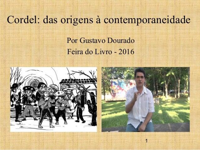 1 Cordel: das origens à contemporaneidade Por Gustavo Dourado Feira do Livro - 2016