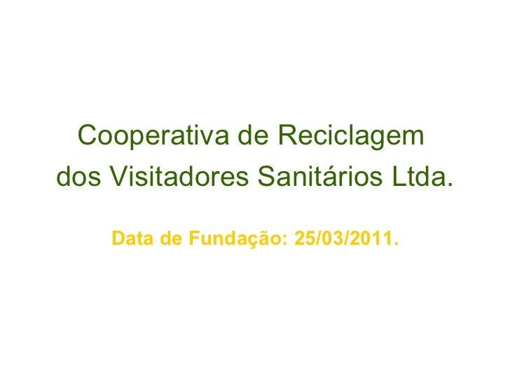 <ul><li>Cooperativa de Reciclagem  </li></ul><ul><li>dos Visitadores Sanitários Ltda. </li></ul><ul><li>Data de Fundação: ...