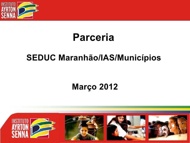 ParceriaSEDUC Maranhão/IAS/Municípios         Março 2012