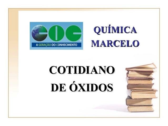 COTIDIANOCOTIDIANO DE ÓXIDOSDE ÓXIDOS QUÍMICAQUÍMICA MARCELOMARCELO