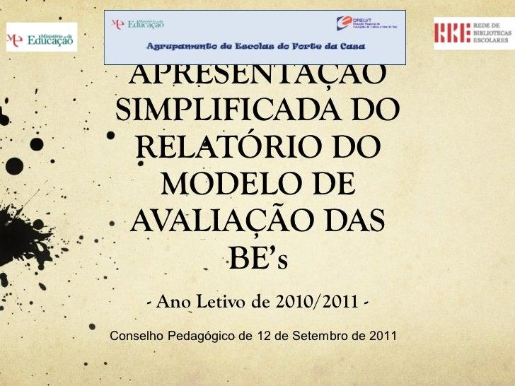 APRESENTAÇÃO SIMPLIFICADA DO RELATÓRIO DO MODELO DE AVALIAÇÃO DAS BE's - Ano Letivo de 2010/2011 - Conselho Pedagógico de ...