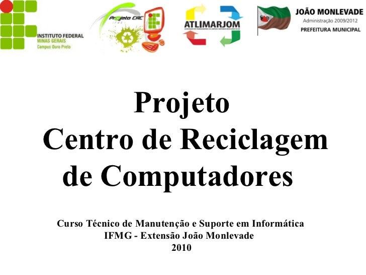 Projeto Centro de Reciclagem de Computadores  Curso Técnico de Manutenção e Suporte em Informática  IFMG - Extensão João M...