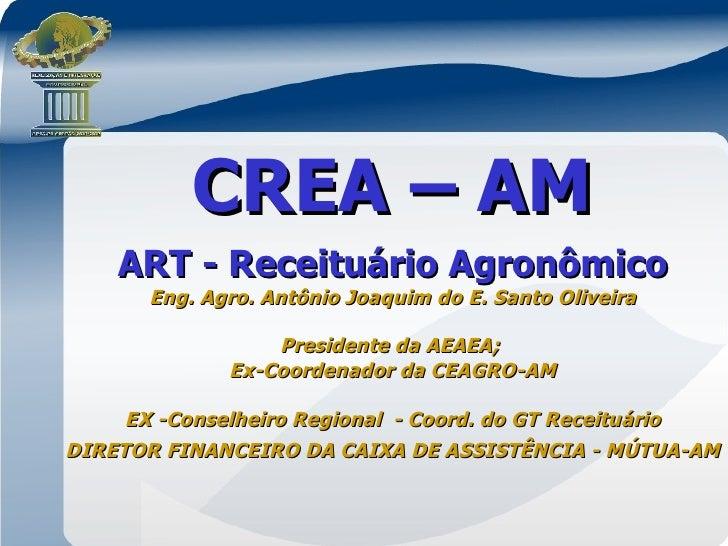 CREA – AM    ART - Receituário Agronômico       Eng. Agro. Antônio Joaquim do E. Santo Oliveira                  President...