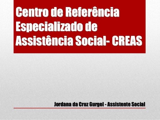 Centro de Referência  Especializado de  Assistência Social- CREAS  Jordana da Cruz Gurgel - Assistente Social
