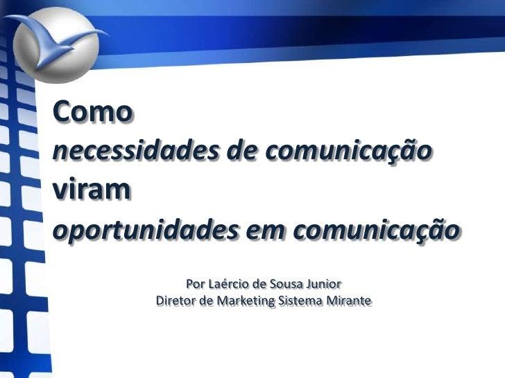 Comonecessidades de comunicaçãoviram oportunidades em comunicação <br />Por Laércio de Sousa Junior<br />Diretor de Market...