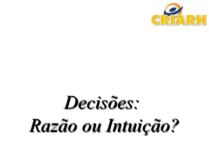 Decisões:Decisões: Razão ou Intuição?Razão ou Intuição?