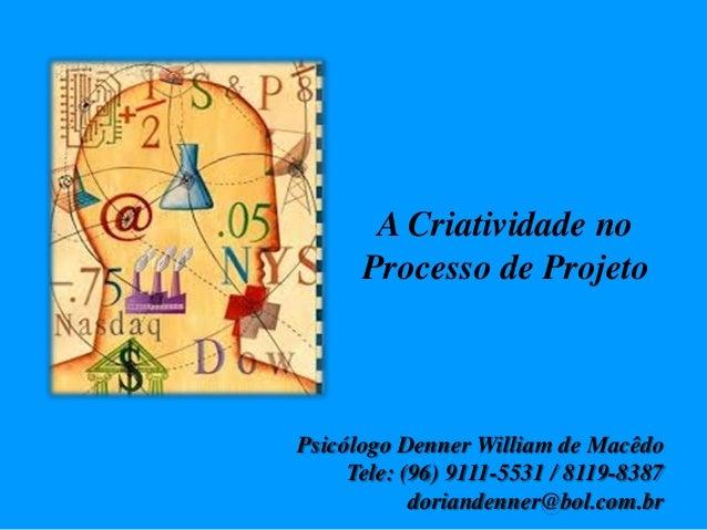 A Criatividade no Processo de Projeto Psicólogo Denner William de Macêdo Tele: (96) 9111-5531 / 8119-8387 doriandenner@bol...