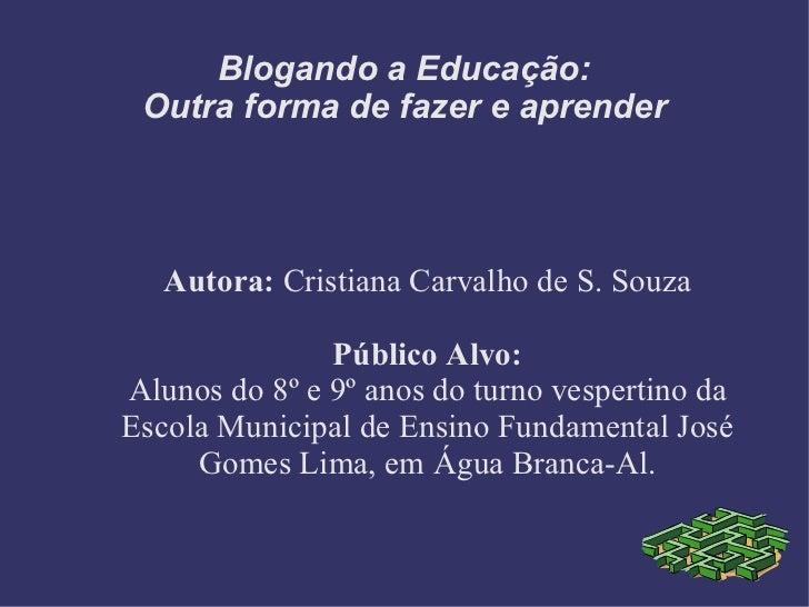 Blogando a Educação: Outra forma de fazer e aprender Autora:  Cristiana Carvalho de S. Souza Público Alvo: Alunos do 8º e ...