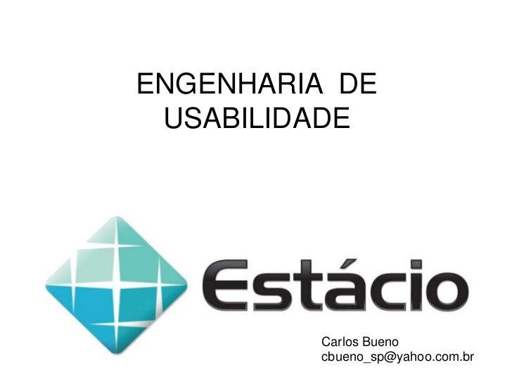 ENGENHARIA  DE USABILIDADE<br />Carlos Bueno<br />cbueno_sp@yahoo.com.br<br />