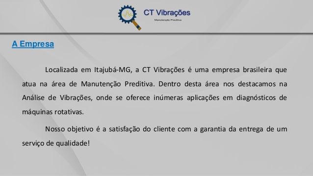 A Empresa Localizada em Itajubá-MG, a CT Vibrações é uma empresa brasileira que atua na área de Manutenção Preditiva. Dent...