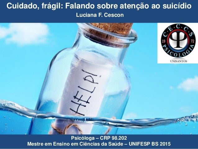 Cuidado, frágil: Falando sobre atenção ao suicídio Luciana F. Cescon Psicóloga – CRP 98.202 Mestre em Ensino em Ciências d...