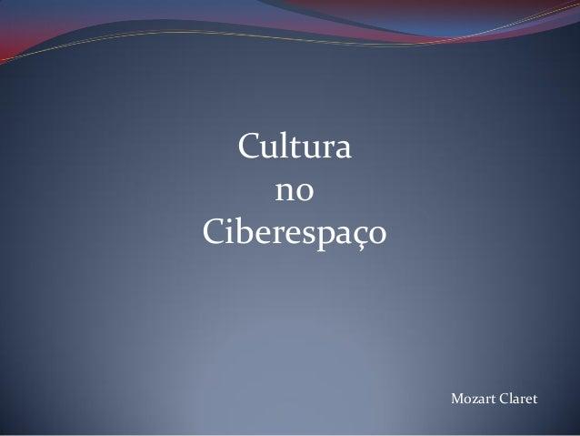 Cultura no Ciberespaço  Mozart Claret
