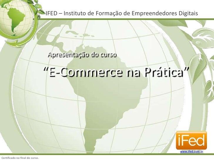 """IFED – Instituto de Formação de Empreendedores Digitais<br />Apresentação do curso<br />""""E-Commerce na Prática""""<br />www.i..."""