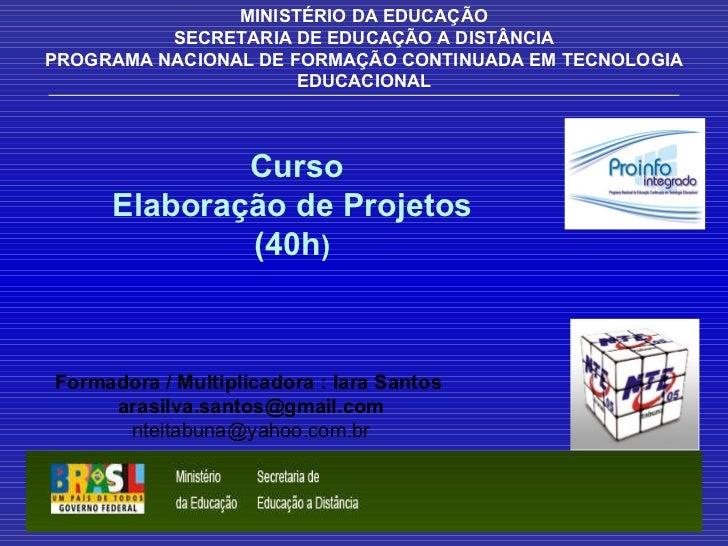 Curso Elaboração de Projetos (40h ) MINISTÉRIO DA EDUCAÇÃO SECRETARIA DE EDUCAÇÃO A DISTÂNCIA PROGRAMA NACIONAL DE FORMAÇÃ...
