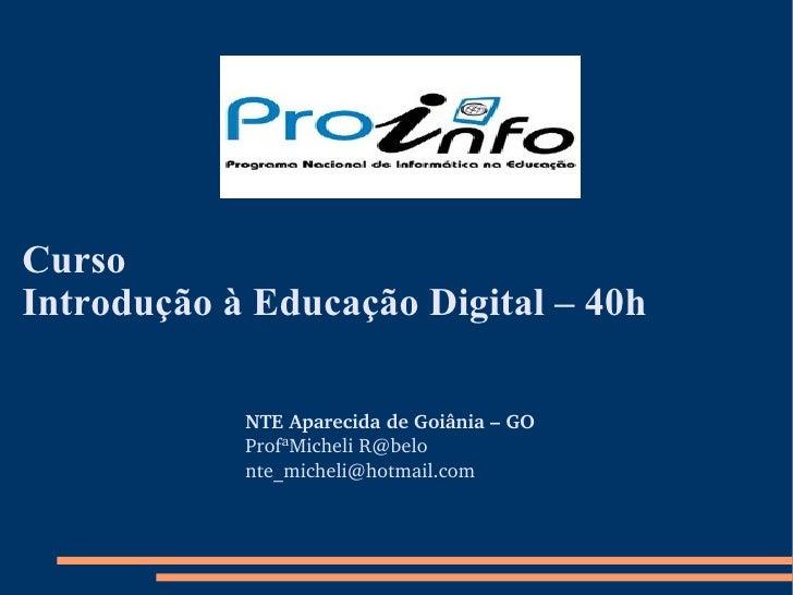 Curso  Introdução à Educação Digital – 40h NTE Aparecida de Goiânia – GO ProfªMicheli  [email_address] [email_address]