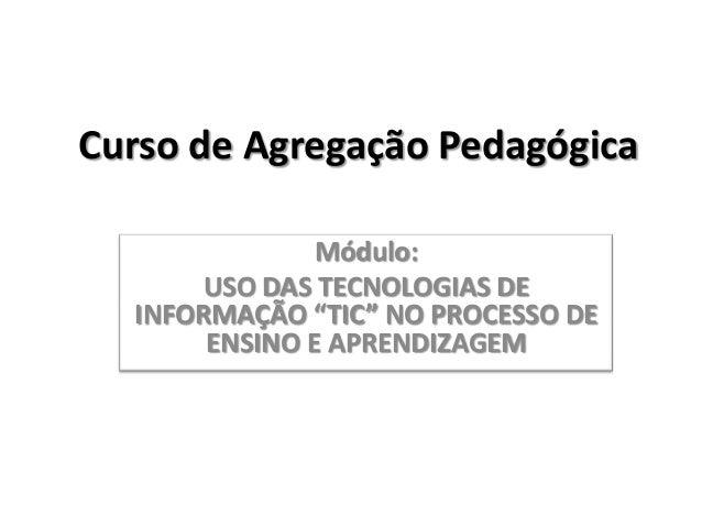 """Curso de Agregação Pedagógica               Módulo:      USO DAS TECNOLOGIAS DE  INFORMAÇÃO """"TIC"""" NO PROCESSO DE       ENS..."""