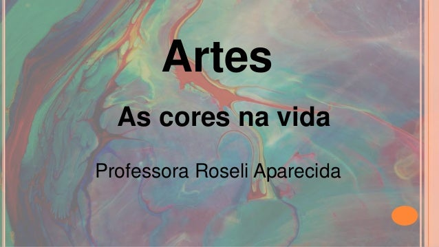 Artes  As cores na vida  Professora Roseli Aparecida
