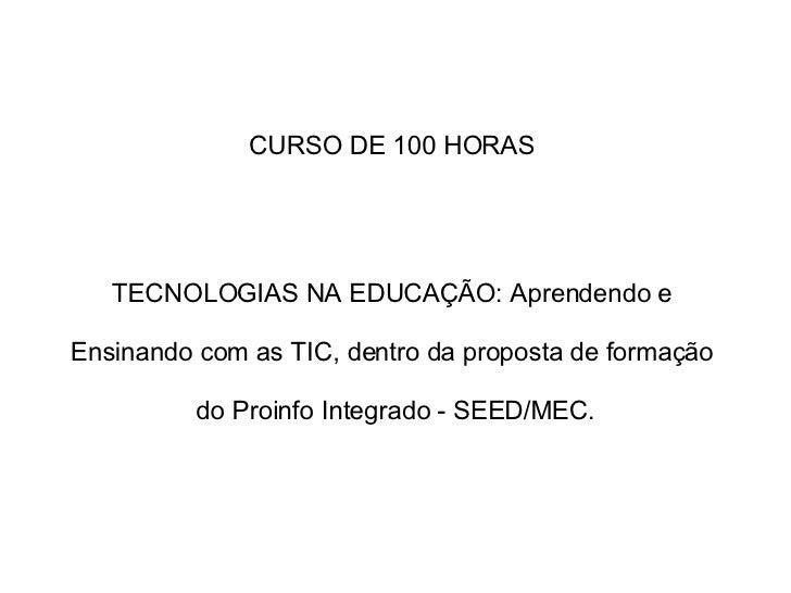 CURSO DE 100 HORAS  TECNOLOGIAS NA EDUCAÇÃO: Aprendendo e  Ensinando com as TIC, dentro da proposta de formação  do Proinf...