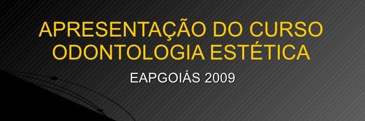 APRESENTAÇÃO DO CURSO ODONTOLOGIA ESTÉTICA EAPGOIÁS 2009