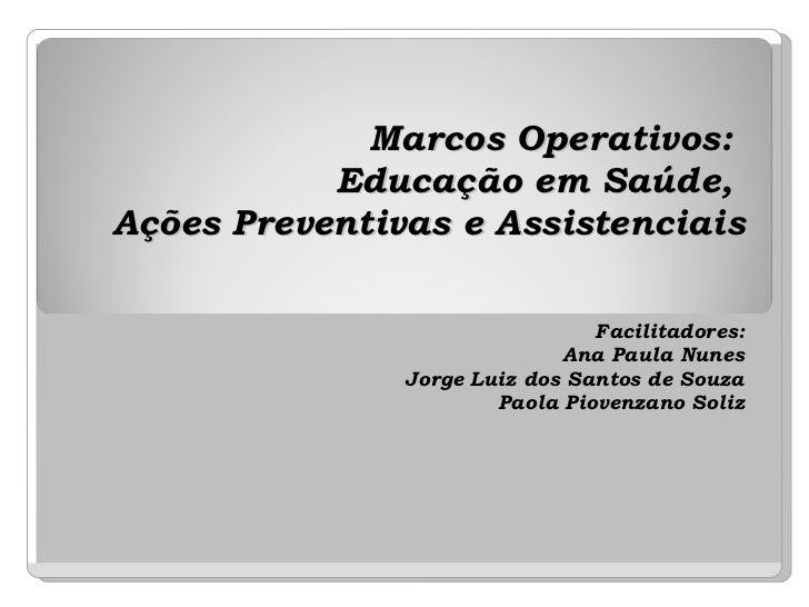 Marcos Operativos:  Educação em Saúde,  Ações Preventivas e Assistenciais Facilitadores: Ana Paula Nunes Jorge Luiz dos Sa...